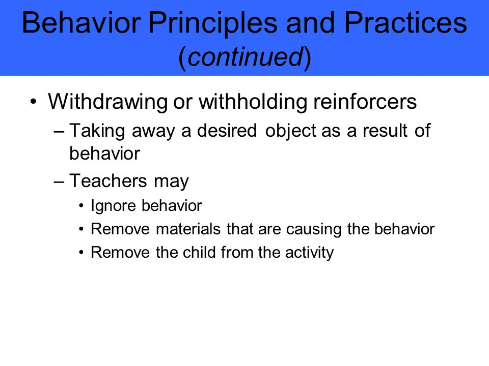 Behavior Principles and Practices (continued) Withdrawing or withholding reinforcers –Taking away a desired object as a result of behavior –Teachers may Ignore behavior Remove materials that are causing the behavior Remove the child from the activity