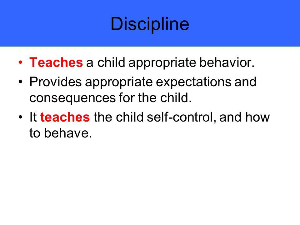 Discipline Teaches a child appropriate behavior.