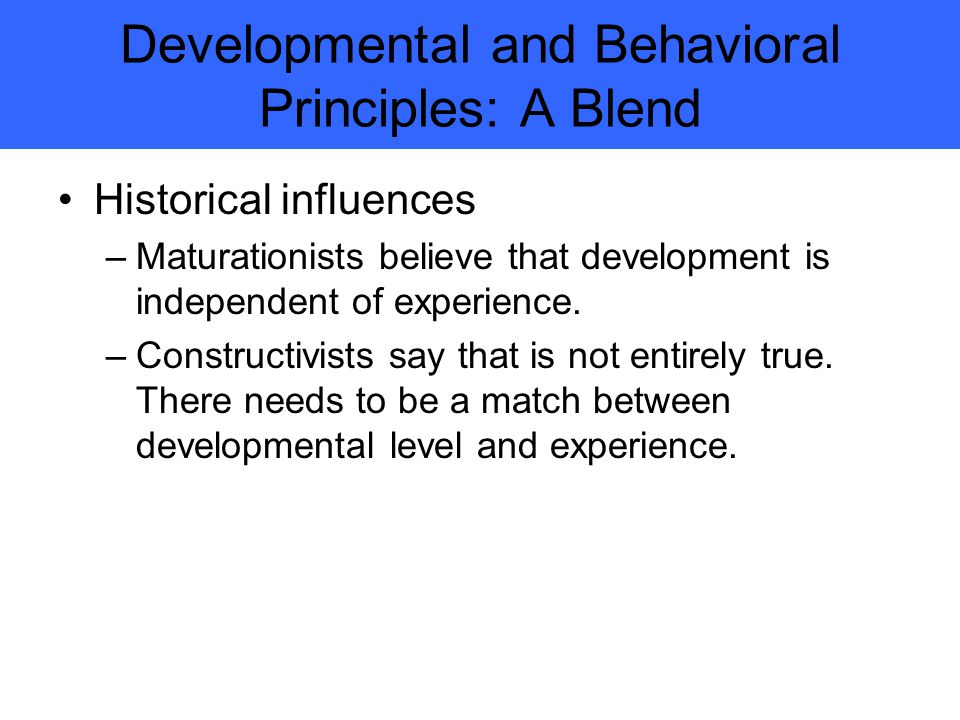 Developmental and Behavioral Principles: A Blend Historical influences –Maturationists believe that development is independent of experience.