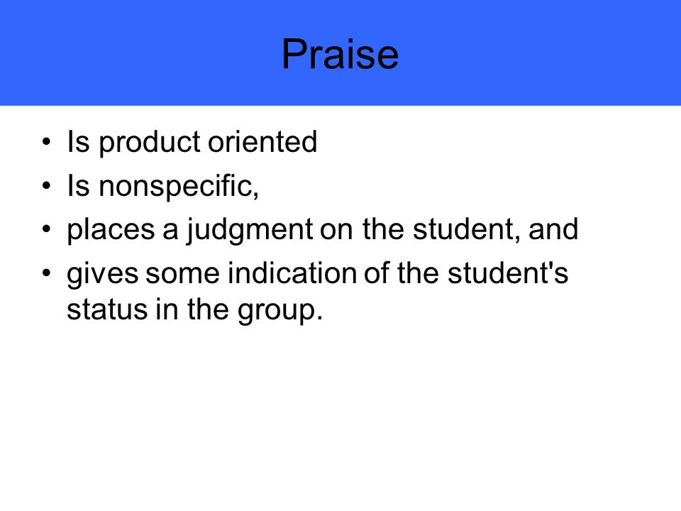 Praise Is product oriented Is nonspecific, places a judgment on the student, and gives some indication of the student s status in the group.