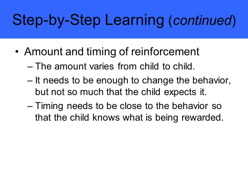 Step-by-Step Learning (continued) Amount and timing of reinforcement –The amount varies from child to child.