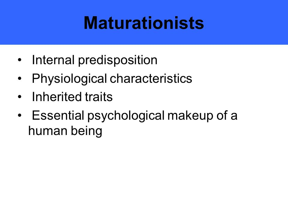 Maturationists Internal predisposition Physiological characteristics Inherited traits Essential psychological makeup of a human being