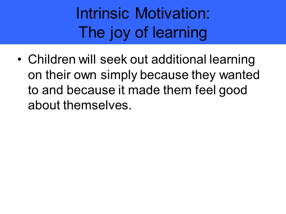 Intrinsic Motivation: The joy of learning Children will seek out additional learning on their own simply because they wanted to and because it made them feel good about themselves.