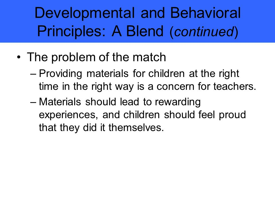 Developmental and Behavioral Principles: A Blend (continued) The problem of the match –Providing materials for children at the right time in the right way is a concern for teachers.