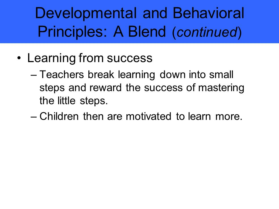 Developmental and Behavioral Principles: A Blend (continued) Learning from success –Teachers break learning down into small steps and reward the success of mastering the little steps.