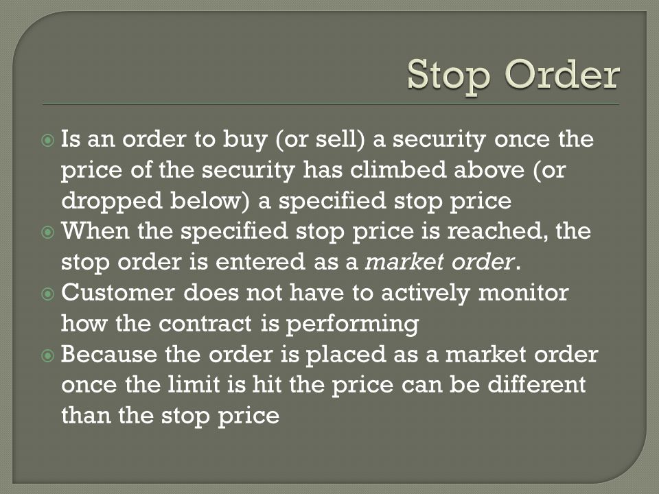  Is an order to buy (or sell) a security once the price of the security has climbed above (or dropped below) a specified stop price  When the specified stop price is reached, the stop order is entered as a market order.