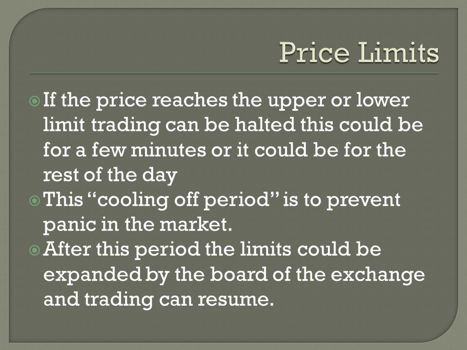  If the price reaches the upper or lower limit trading can be halted this could be for a few minutes or it could be for the rest of the day  This cooling off period is to prevent panic in the market.