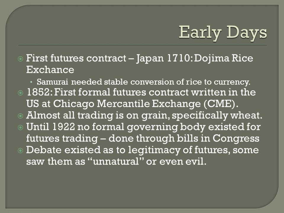 First futures contract – Japan 1710: Dojima Rice Exchance Samurai needed stable conversion of rice to currency.