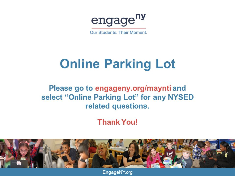 EngageNY.org Online Parking Lot Please go to engageny.org/maynti and select Online Parking Lot for any NYSED related questions.