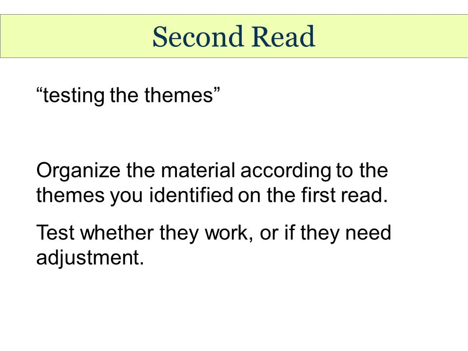 Second Read testing the themes Organize the material according to the themes you identified on the first read.