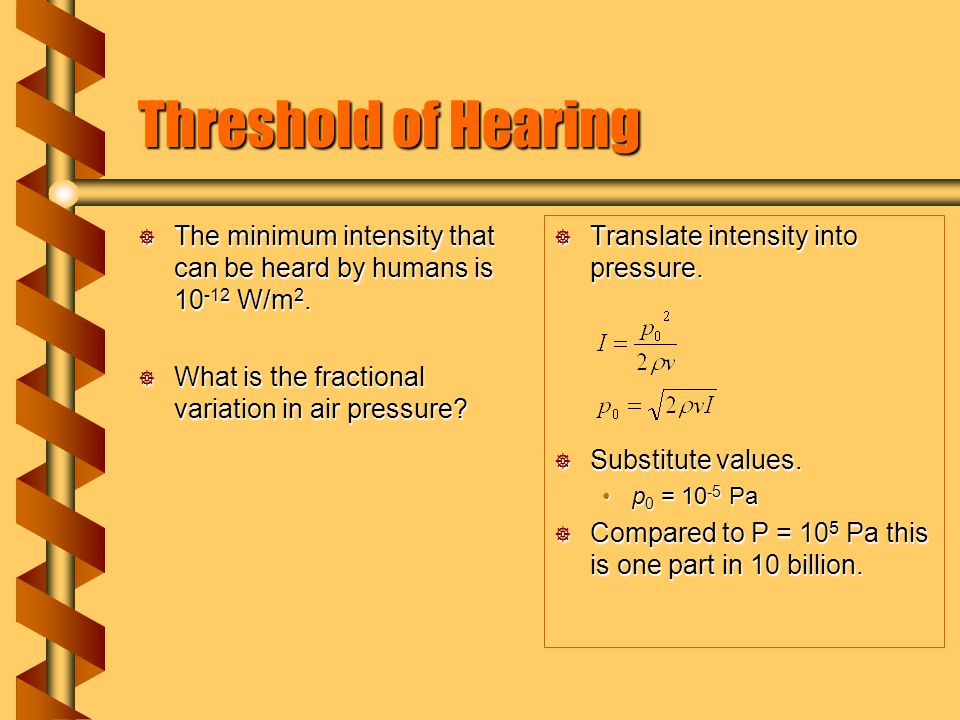 Threshold of Hearing  The minimum intensity that can be heard by humans is 10 -12 W/m 2.  What is the fractional variation in air pressure?  Transl