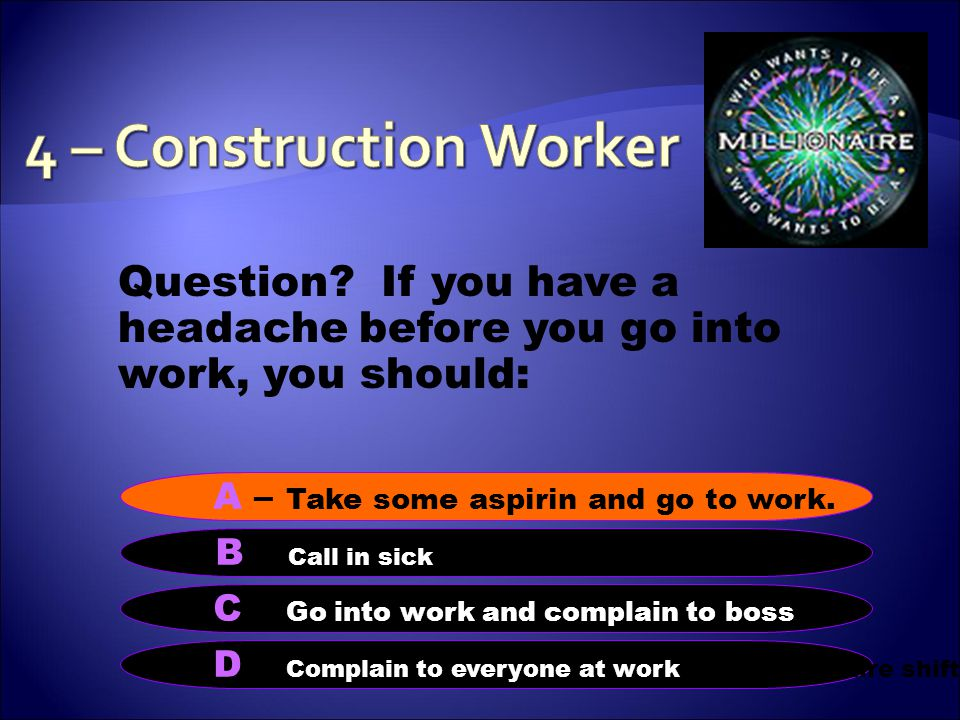 Question. If you have a headache before you go into work, you should: B – Call in sick in sick.