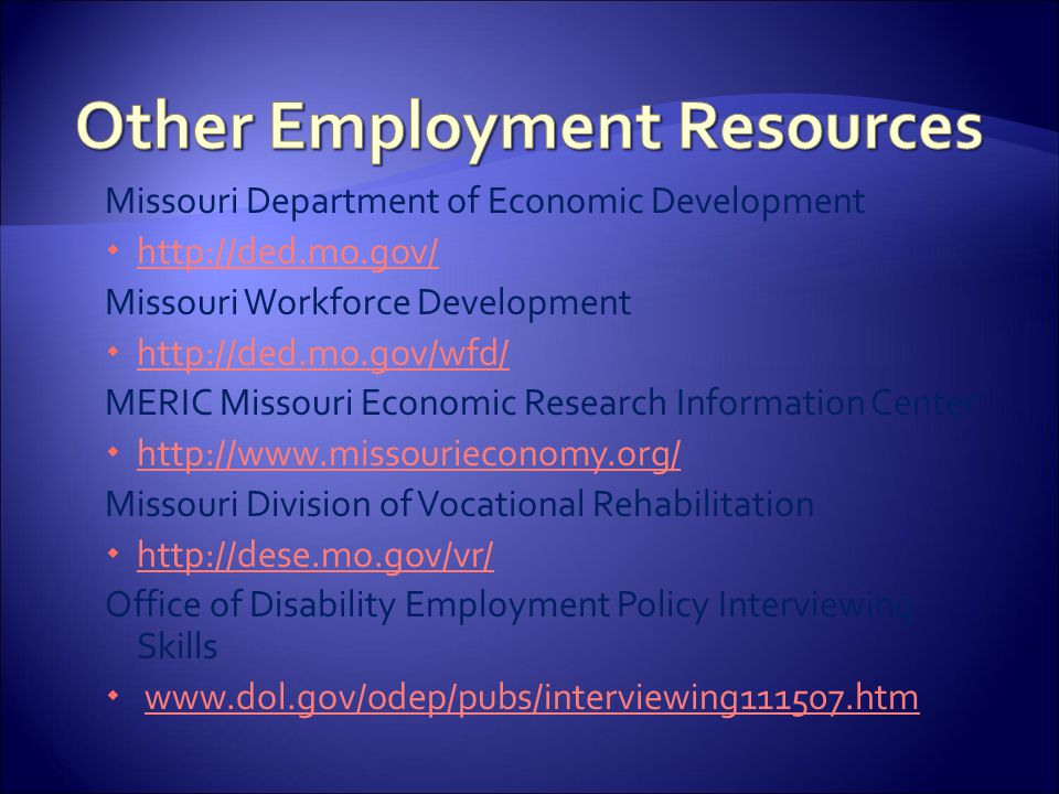 Missouri Department of Economic Development  http://ded.mo.gov/ http://ded.mo.gov/ Missouri Workforce Development  http://ded.mo.gov/wfd/ http://ded.mo.gov/wfd/ MERIC Missouri Economic Research Information Center  http://www.missourieconomy.org/ http://www.missourieconomy.org/ Missouri Division of Vocational Rehabilitation  http://dese.mo.gov/vr/ http://dese.mo.gov/vr/ Office of Disability Employment Policy Interviewing Skills  www.dol.gov/odep/pubs/interviewing111507.htmwww.dol.gov/odep/pubs/interviewing111507.htm