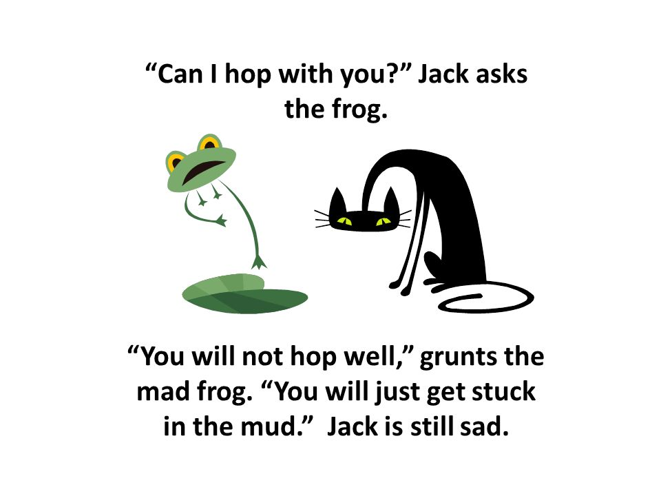 Can I hop with you? Jack asks the frog. You will not hop well, grunts the mad frog.