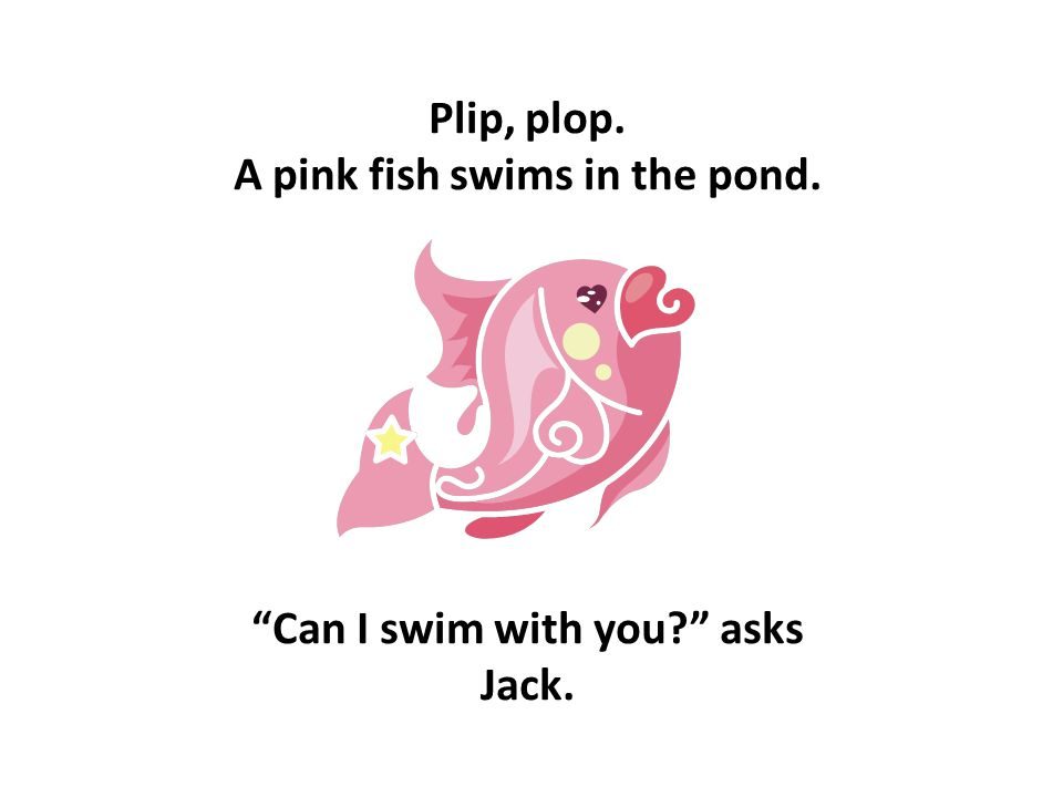 Plip, plop. A pink fish swims in the pond. Can I swim with you? asks Jack.