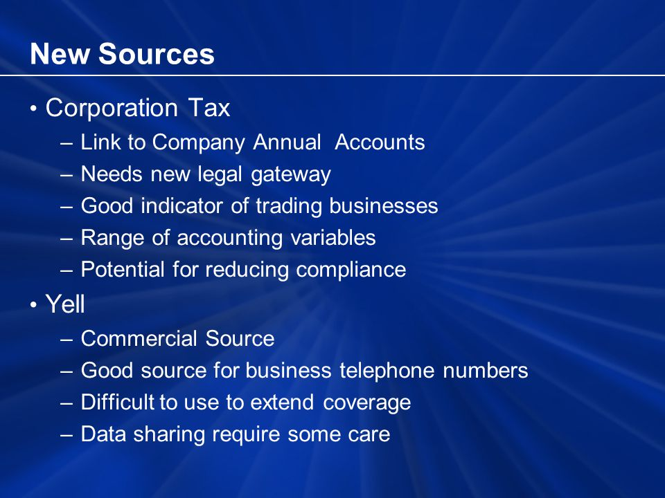 New Sources Corporation Tax –Link to Company Annual Accounts –Needs new legal gateway –Good indicator of trading businesses –Range of accounting variables –Potential for reducing compliance Yell –Commercial Source –Good source for business telephone numbers –Difficult to use to extend coverage –Data sharing require some care