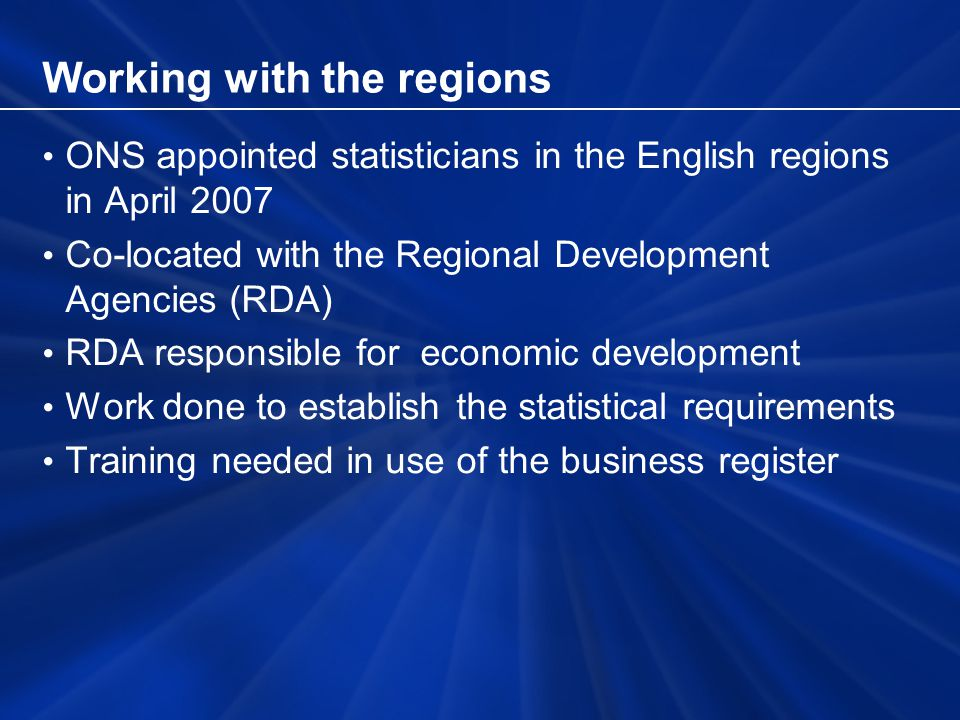 Working with the regions ONS appointed statisticians in the English regions in April 2007 Co-located with the Regional Development Agencies (RDA) RDA