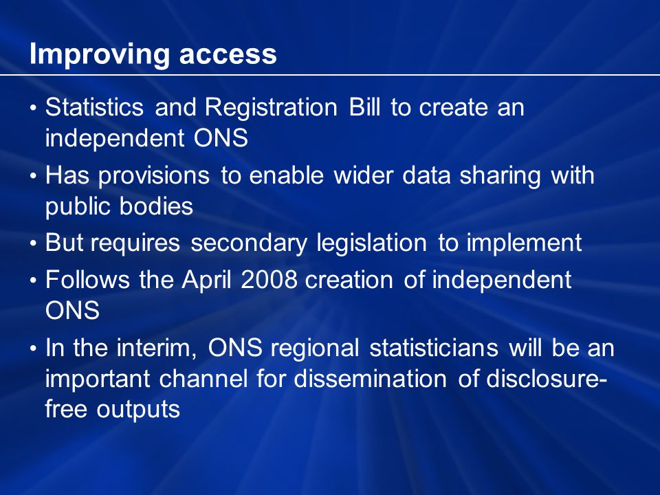 Improving access Statistics and Registration Bill to create an independent ONS Has provisions to enable wider data sharing with public bodies But requires secondary legislation to implement Follows the April 2008 creation of independent ONS In the interim, ONS regional statisticians will be an important channel for dissemination of disclosure- free outputs