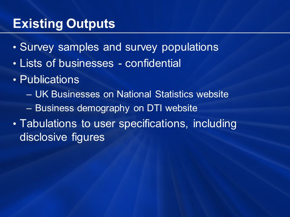 Existing Outputs Survey samples and survey populations Lists of businesses - confidential Publications –UK Businesses on National Statistics website –Business demography on DTI website Tabulations to user specifications, including disclosive figures