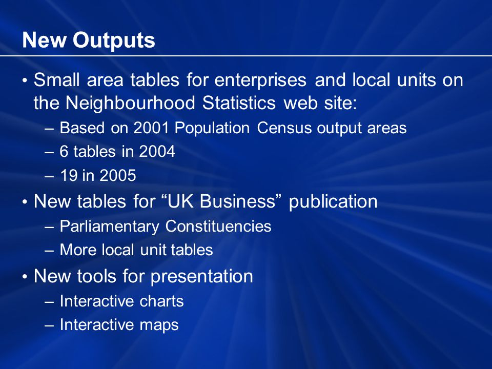 New Outputs Small area tables for enterprises and local units on the Neighbourhood Statistics web site: –Based on 2001 Population Census output areas