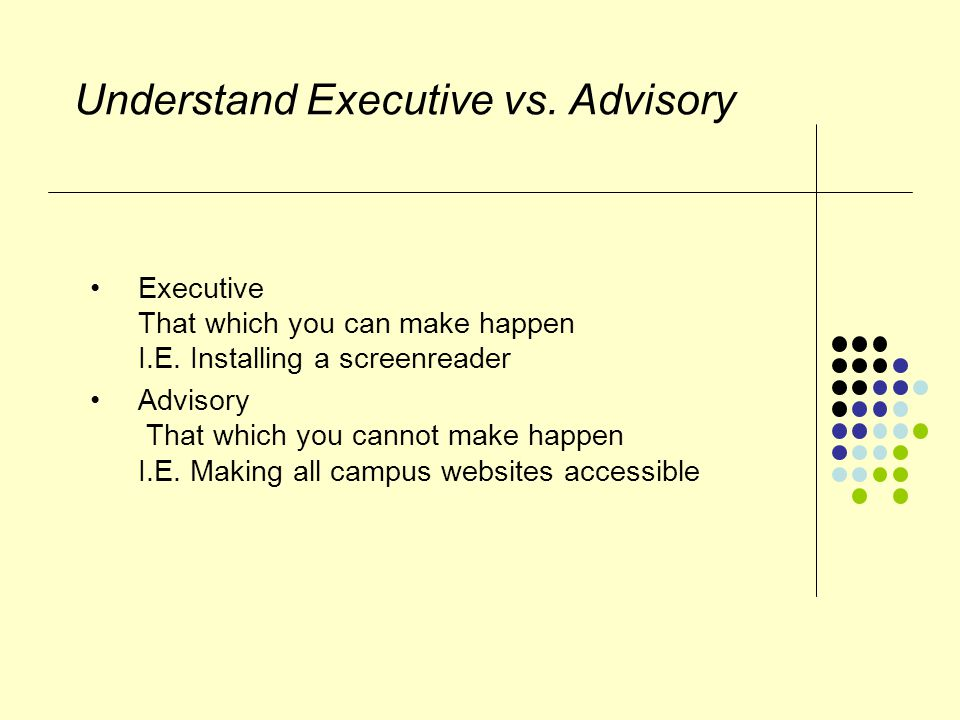Understand Executive vs. Advisory Executive That which you can make happen I.E.