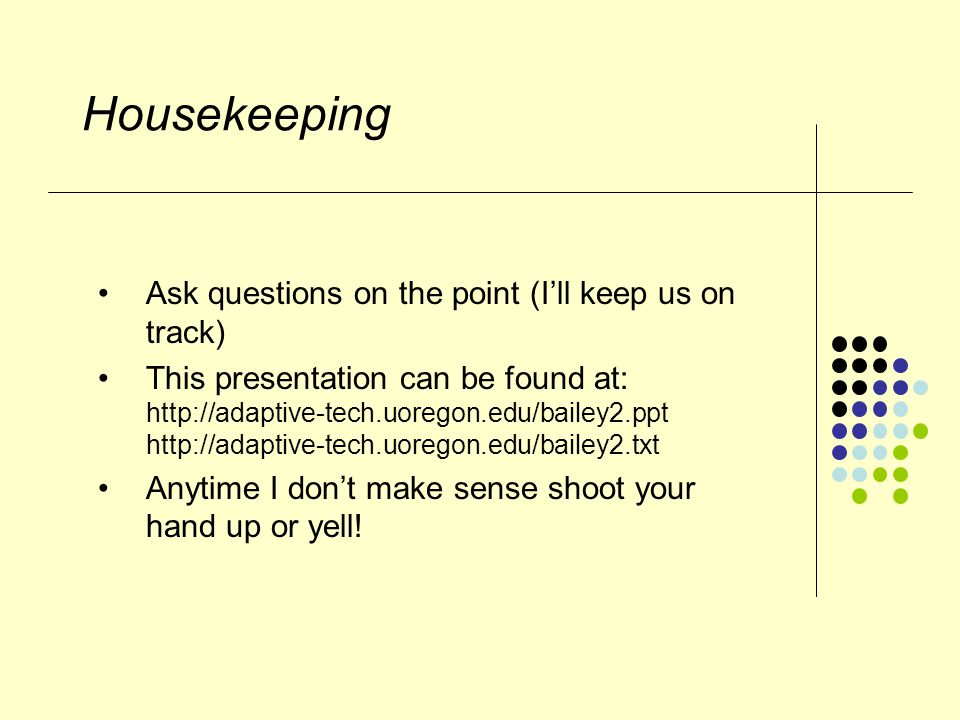 Housekeeping Ask questions on the point (I'll keep us on track) This presentation can be found at: http://adaptive-tech.uoregon.edu/bailey2.ppt http://adaptive-tech.uoregon.edu/bailey2.txt Anytime I don't make sense shoot your hand up or yell!