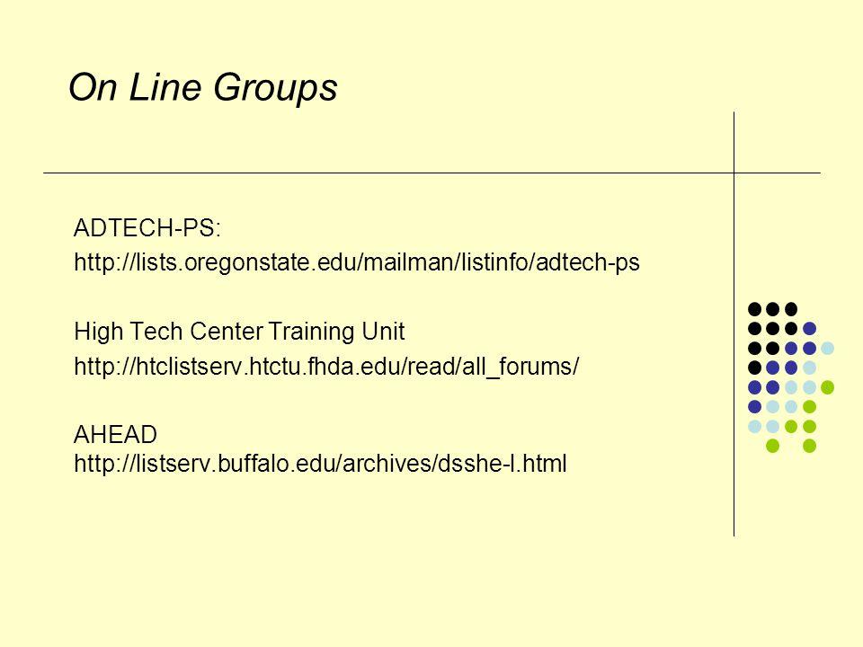 On Line Groups ADTECH-PS: http://lists.oregonstate.edu/mailman/listinfo/adtech-ps High Tech Center Training Unit http://htclistserv.htctu.fhda.edu/read/all_forums/ AHEAD http://listserv.buffalo.edu/archives/dsshe-l.html