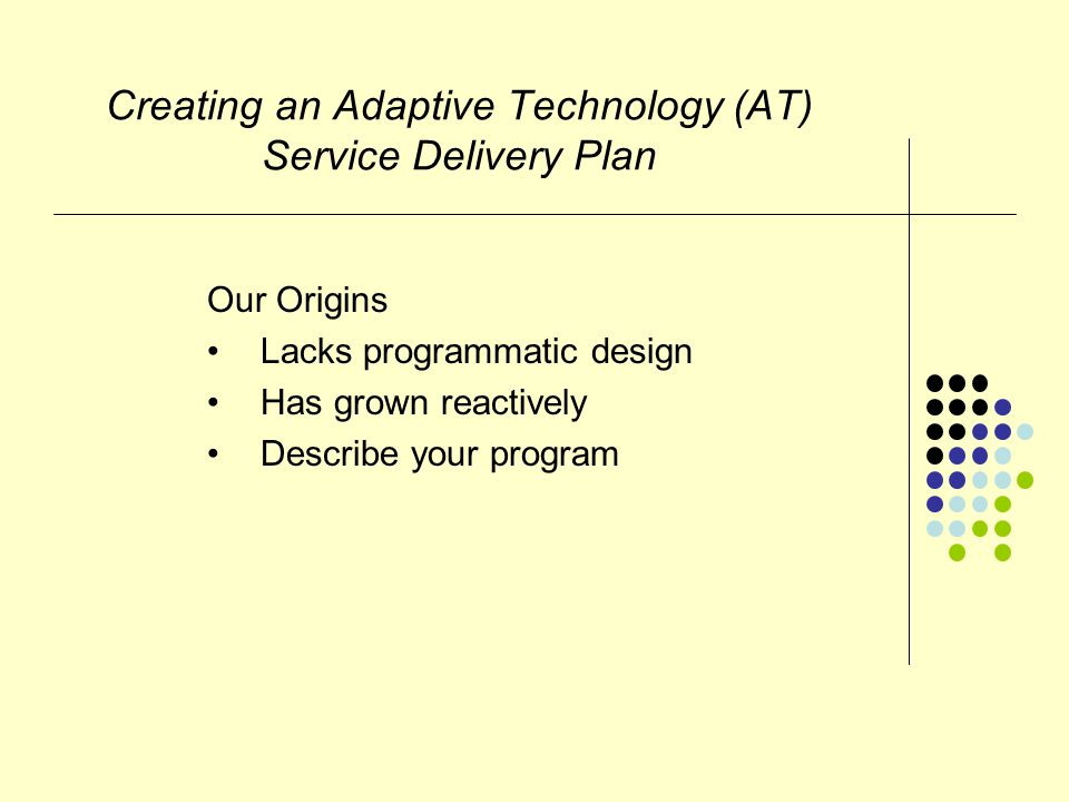Creating an Adaptive Technology (AT) Service Delivery Plan Inventory Needs Current student needs Your AT resources Get out your pencil and paper.