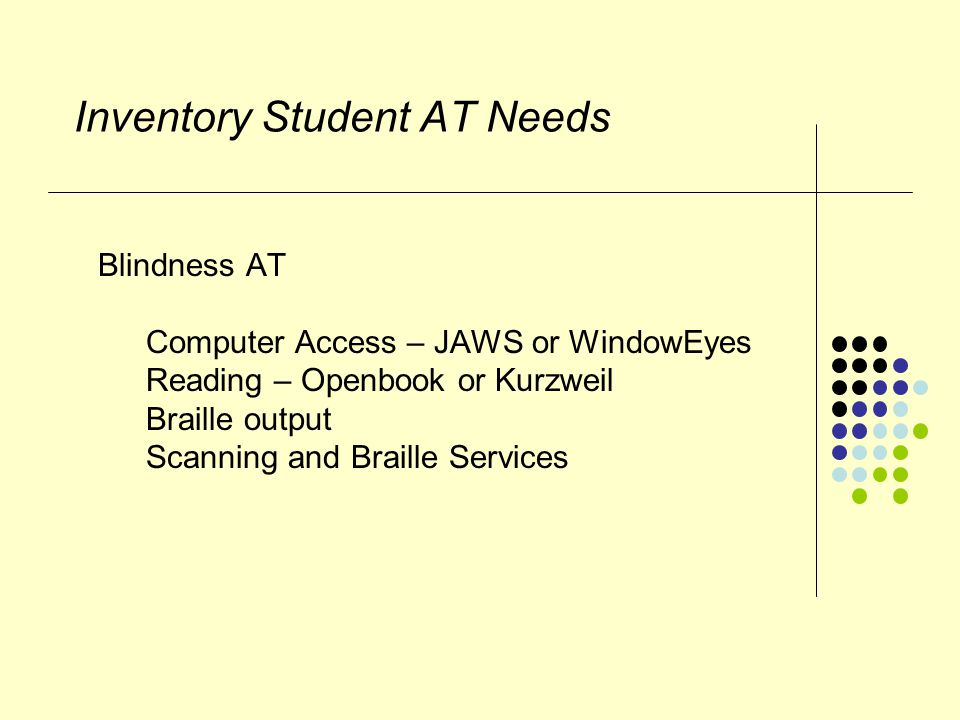 Inventory Student AT Needs Blindness AT Computer Access – JAWS or WindowEyes Reading – Openbook or Kurzweil Braille output Scanning and Braille Services