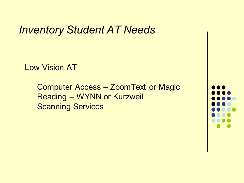 Inventory Student AT Needs Low Vision AT Computer Access – ZoomText or Magic Reading – WYNN or Kurzweil Scanning Services