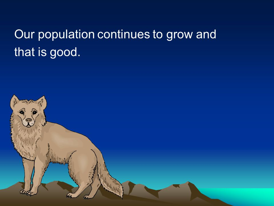 Our population continues to grow and that is good.