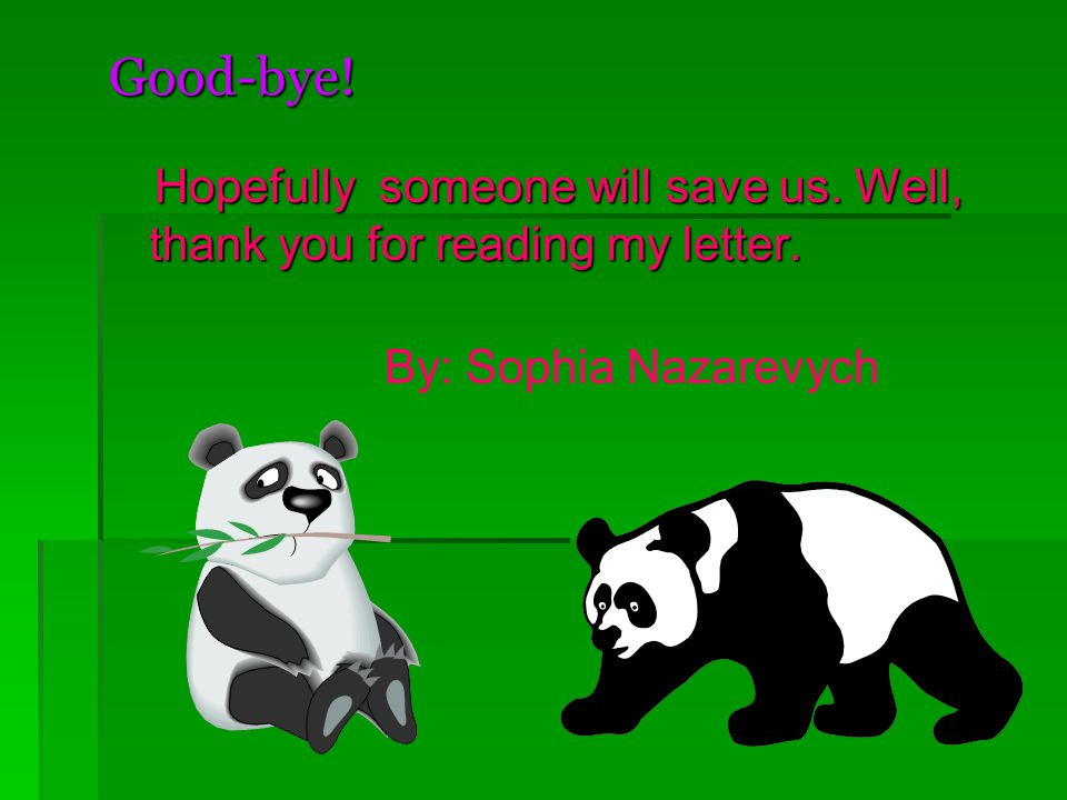 Good-bye! Hopefully someone will save us. Well, thank you for reading my letter. Hopefully someone will save us. Well, thank you for reading my letter