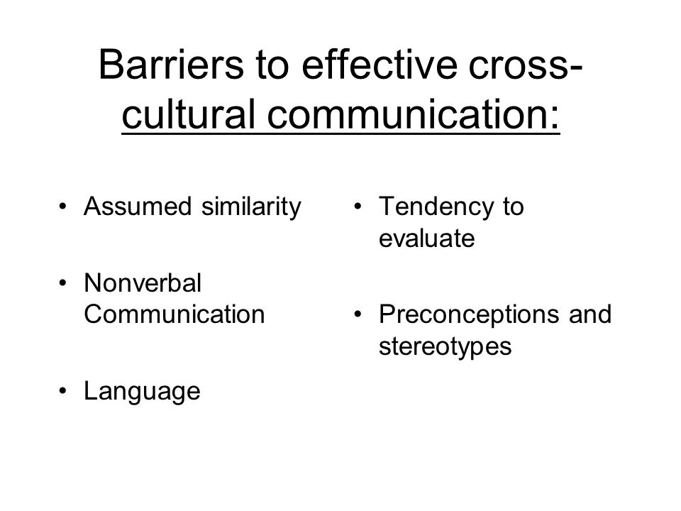 Barriers to effective cross- cultural communication: Assumed similarity Nonverbal Communication Language Tendency to evaluate Preconceptions and stereotypes