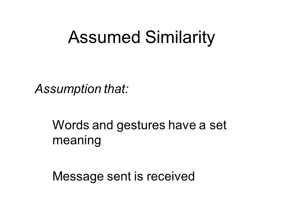 Assumed Similarity Assumption that: Words and gestures have a set meaning Message sent is received