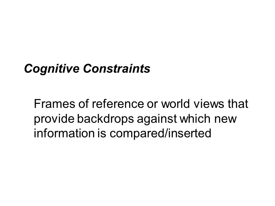Cognitive Constraints Frames of reference or world views that provide backdrops against which new information is compared/inserted