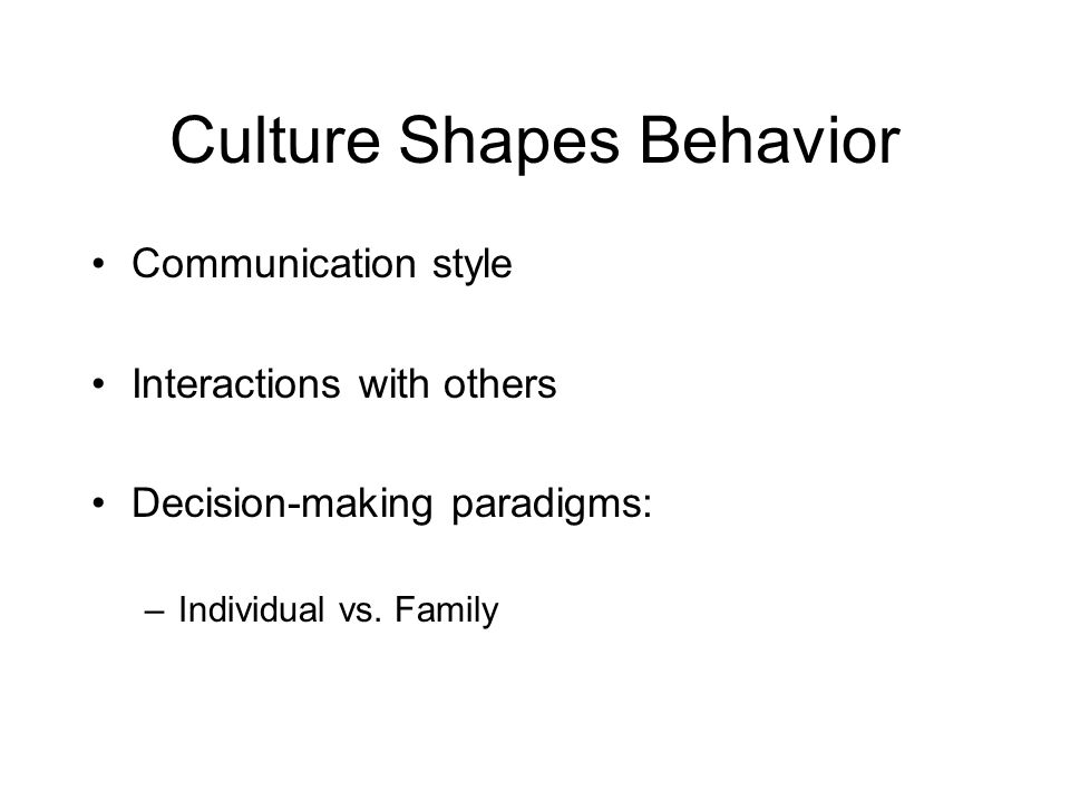 Culture Shapes Behavior Communication style Interactions with others Decision-making paradigms: –Individual vs.