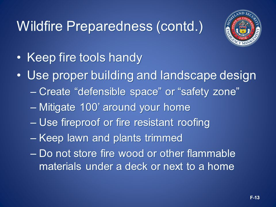 Wildfire Preparedness (contd.) Keep fire tools handyKeep fire tools handy Use proper building and landscape designUse proper building and landscape design –Create defensible space or safety zone –Mitigate 100' around your home –Use fireproof or fire resistant roofing –Keep lawn and plants trimmed –Do not store fire wood or other flammable materials under a deck or next to a home F-13
