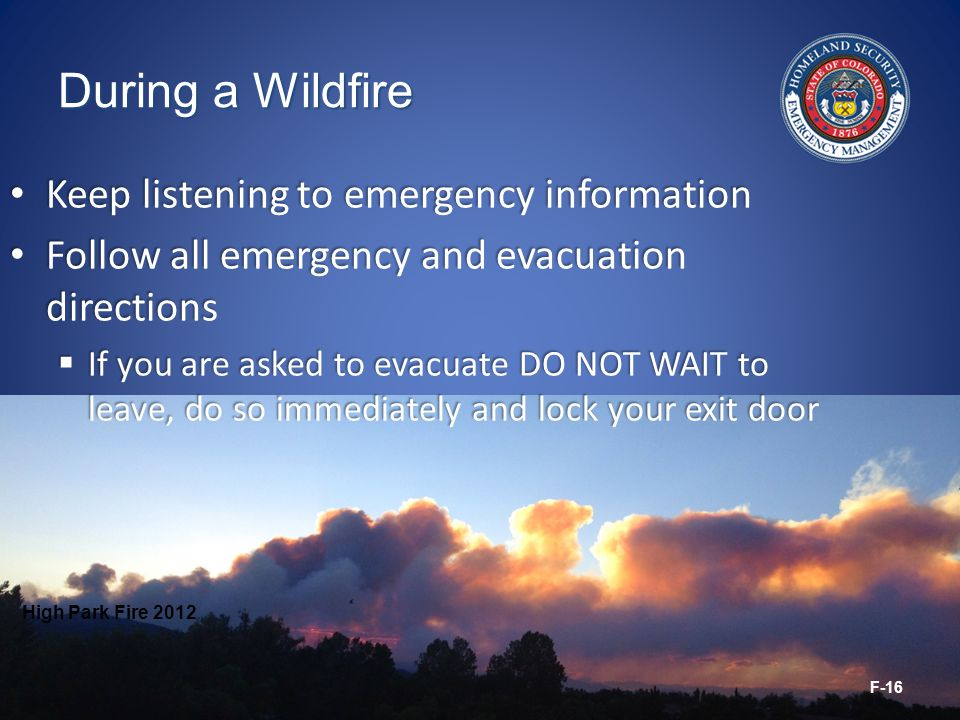 During a Wildfire Keep listening to emergency information Keep listening to emergency information Follow all emergency and evacuation directions Follow all emergency and evacuation directions  If you are asked to evacuate DO NOT WAIT to leave, do so immediately and lock your exit door High Park Fire 2012 F-16