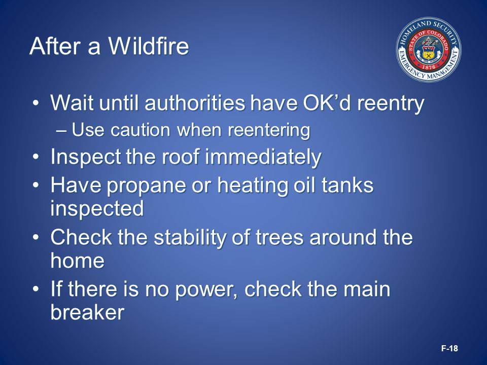 After a Wildfire Wait until authorities have OK'd reentryWait until authorities have OK'd reentry –Use caution when reentering Inspect the roof immediatelyInspect the roof immediately Have propane or heating oil tanks inspectedHave propane or heating oil tanks inspected Check the stability of trees around the homeCheck the stability of trees around the home If there is no power, check the main breakerIf there is no power, check the main breaker F-18