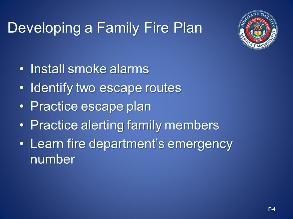 Developing a Family Fire Plan Install smoke alarmsInstall smoke alarms Identify two escape routesIdentify two escape routes Practice escape planPractice escape plan Practice alerting family membersPractice alerting family members Learn fire department's emergency numberLearn fire department's emergency number F-4
