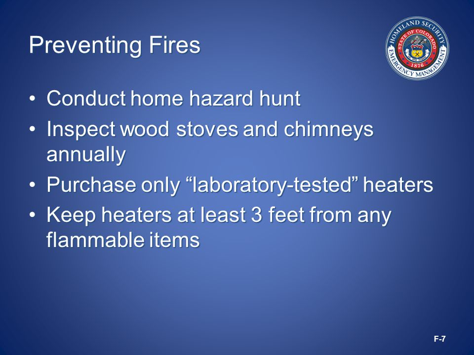 Preventing Fires Conduct home hazard huntConduct home hazard hunt Inspect wood stoves and chimneys annuallyInspect wood stoves and chimneys annually Purchase only laboratory-tested heatersPurchase only laboratory-tested heaters Keep heaters at least 3 feet from any flammable itemsKeep heaters at least 3 feet from any flammable items F-7