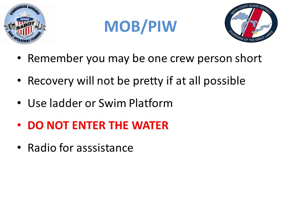 MOB/PIW Remember you may be one crew person short Recovery will not be pretty if at all possible Use ladder or Swim Platform DO NOT ENTER THE WATER Radio for asssistance