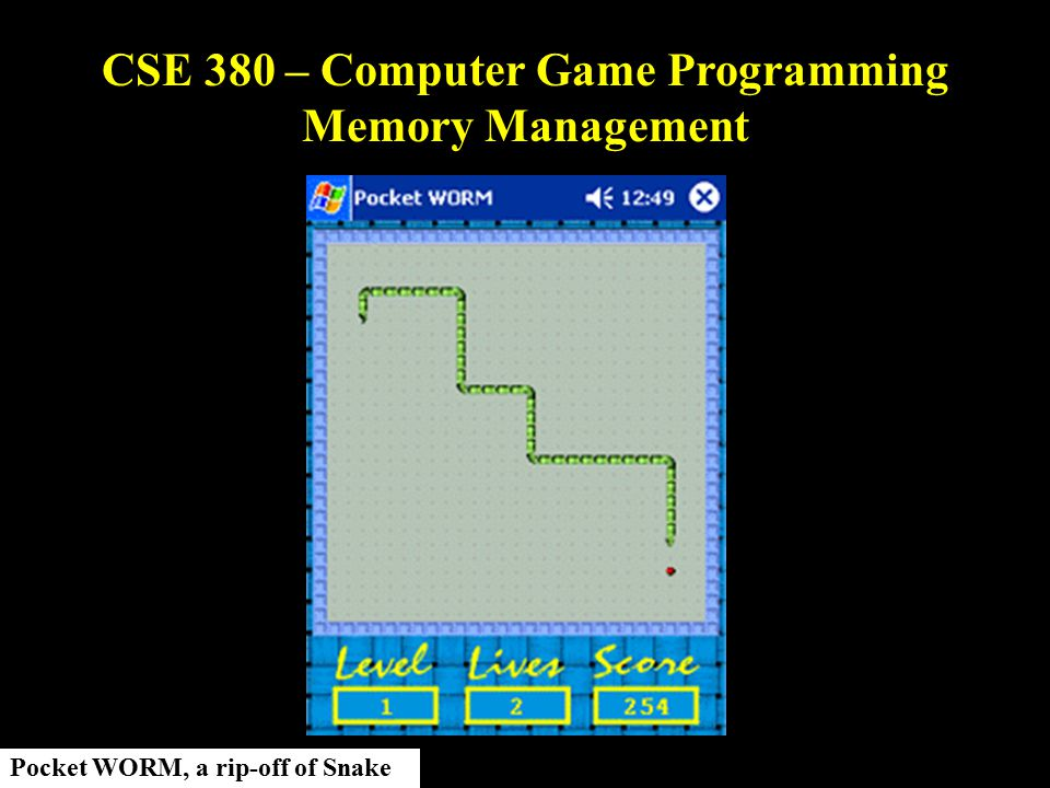 CSE 380 – Computer Game Programming Memory Management Pocket WORM, a rip-off of Snake