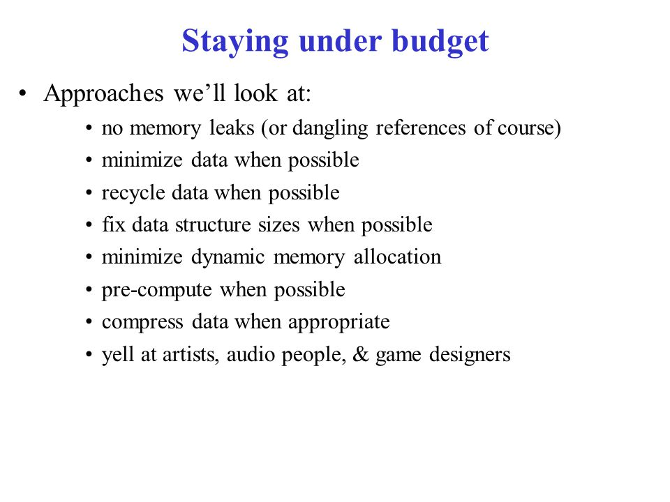 Staying under budget Approaches we'll look at: no memory leaks (or dangling references of course) minimize data when possible recycle data when possible fix data structure sizes when possible minimize dynamic memory allocation pre-compute when possible compress data when appropriate yell at artists, audio people, & game designers