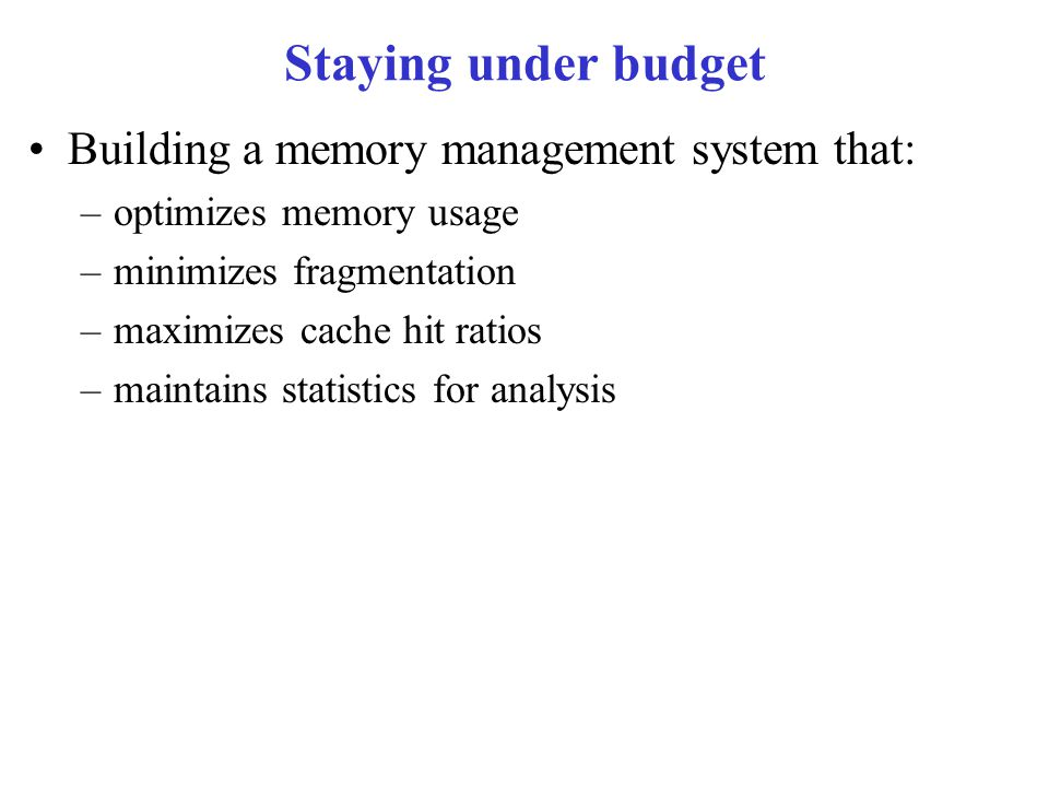 Staying under budget Building a memory management system that: –optimizes memory usage –minimizes fragmentation –maximizes cache hit ratios –maintains statistics for analysis
