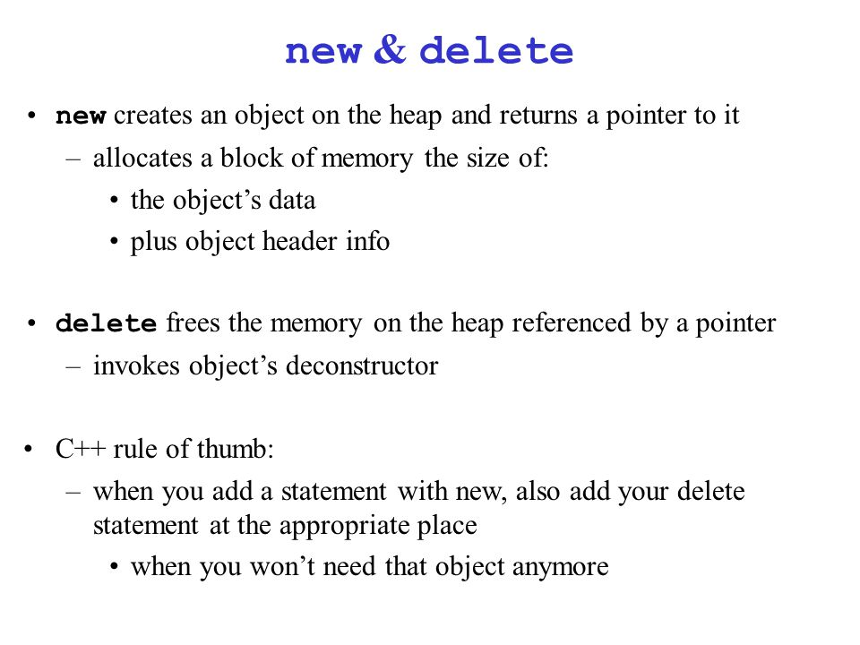 new & delete new creates an object on the heap and returns a pointer to it –allocates a block of memory the size of: the object's data plus object header info delete frees the memory on the heap referenced by a pointer –invokes object's deconstructor C++ rule of thumb: –when you add a statement with new, also add your delete statement at the appropriate place when you won't need that object anymore