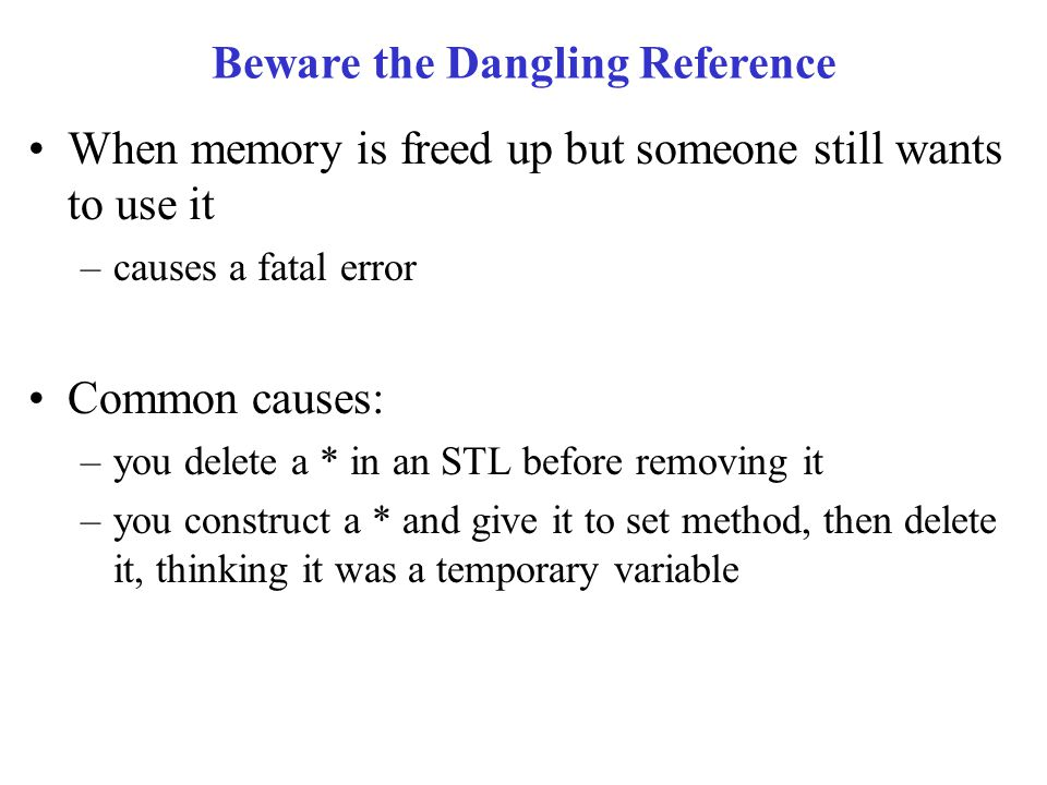Beware the Dangling Reference When memory is freed up but someone still wants to use it –causes a fatal error Common causes: –you delete a * in an STL before removing it –you construct a * and give it to set method, then delete it, thinking it was a temporary variable