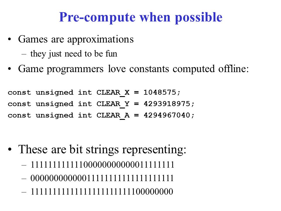 Pre-compute when possible Games are approximations –they just need to be fun Game programmers love constants computed offline: const unsigned int CLEAR_X = 1048575; const unsigned int CLEAR_Y = 4293918975; const unsigned int CLEAR_A = 4294967040; These are bit strings representing: –11111111111100000000000011111111 –00000000000011111111111111111111 –11111111111111111111111100000000