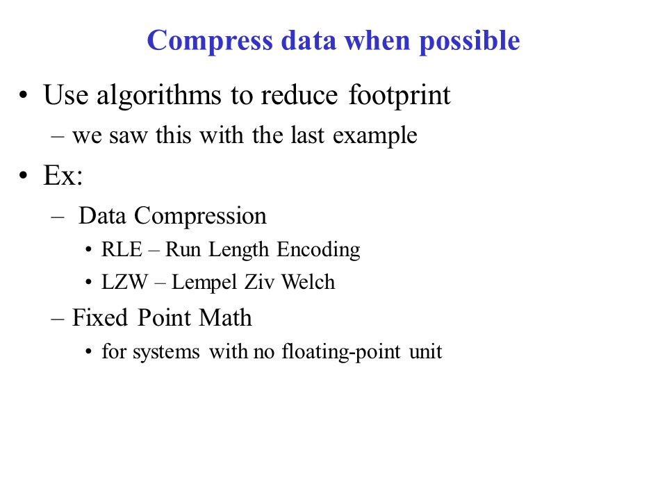 Compress data when possible Use algorithms to reduce footprint –we saw this with the last example Ex: – Data Compression RLE – Run Length Encoding LZW – Lempel Ziv Welch –Fixed Point Math for systems with no floating-point unit