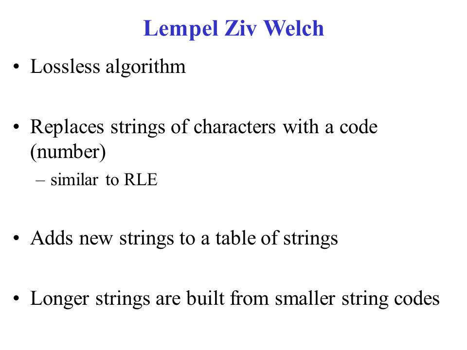 Lempel Ziv Welch Lossless algorithm Replaces strings of characters with a code (number) –similar to RLE Adds new strings to a table of strings Longer strings are built from smaller string codes